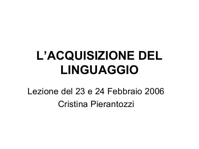 L'ACQUISIZIONE DEL LINGUAGGIO Lezione del 23 e 24 Febbraio 2006 Cristina Pierantozzi