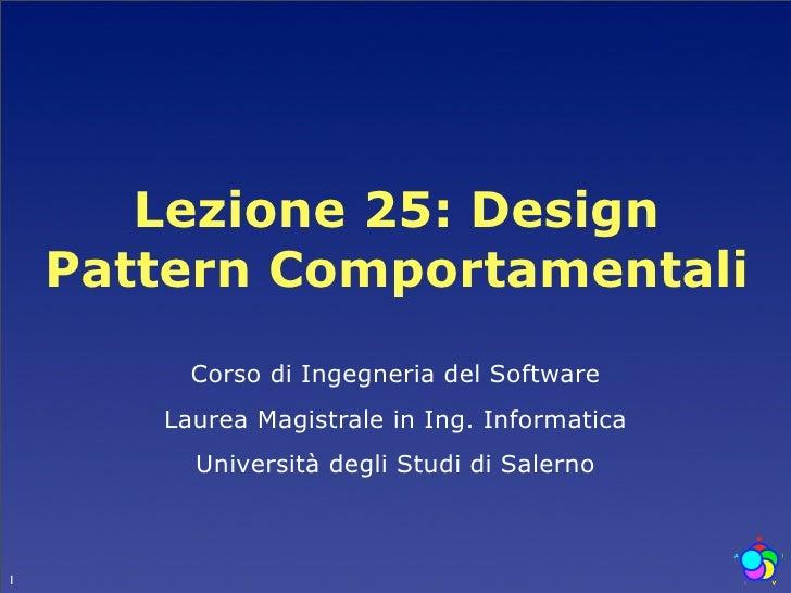 Lezione 25: Design     Pattern Comportamentali          Corso di Ingegneria del Software        Laurea Magistrale in Ing. ...