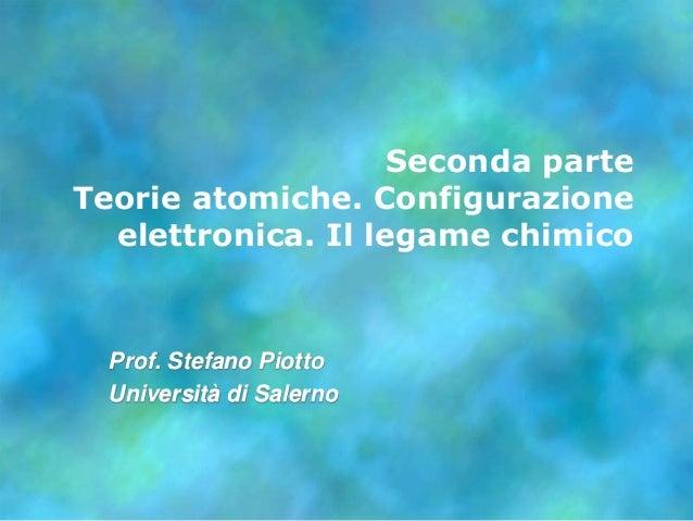 Seconda parteTeorie atomiche. Configurazione  elettronica. Il legame chimico  Prof. Stefano Piotto  Università di Salerno