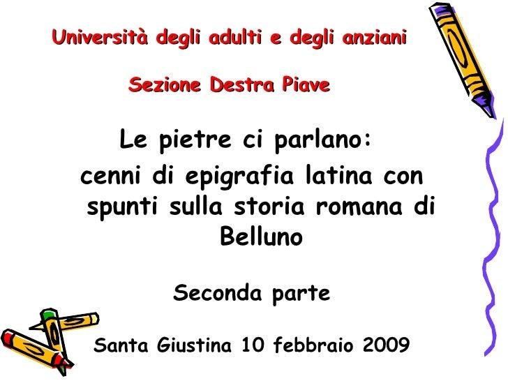 Università degli adulti e degli anziani        Sezione Destra Piave      Le pietre ci parlano:   cenni di epigrafia latina...