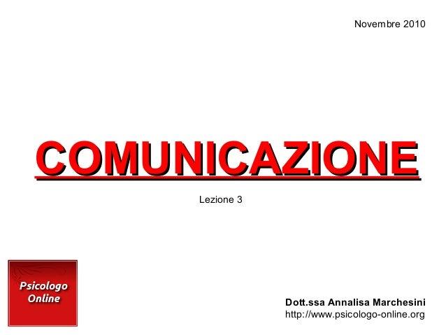 COMUNICAZIONECOMUNICAZIONE Dott.ssa Annalisa Marchesini http://www.psicologo-online.org Novembre 2010 Lezione 3