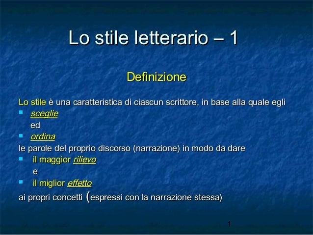 Lo stile letterario – 1 Definizione Lo stile è una caratteristica di ciascun scrittore, in base alla quale egli  sceglie ...