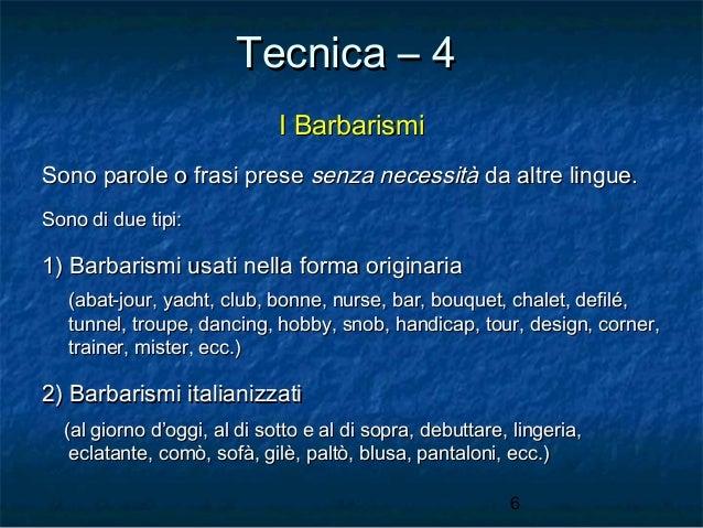 Tecnica – 4 I Barbarismi Sono parole o frasi prese senza necessità da altre lingue. Sono di due tipi:  1) Barbarismi usati...