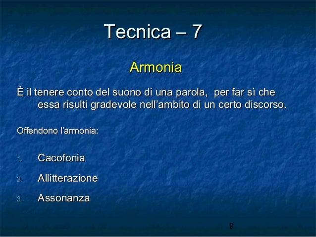 Tecnica – 7 Armonia È il tenere conto del suono di una parola, per far sì che essa risulti gradevole nell'ambito di un cer...