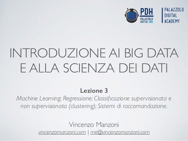 INTRODUZIONE AI BIG DATA E ALLA SCIENZA DEI DATI Vincenzo Manzoni  vincenzomanzoni.com | me@vincenzomanzoni.com Lezione 3...