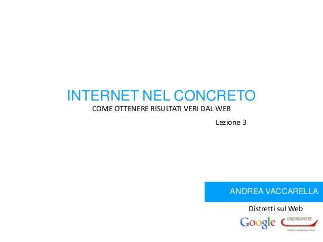 INTERNET NEL CONCRETO COME OTTENERE RISULTATI VERI DAL WEB Lezione 3  ANDREA VACCARELLA Distretti sul Web