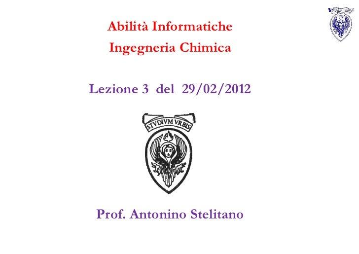 Abilità Informatiche  Ingegneria ChimicaLezione 3 del 29/02/2012 Prof. Antonino Stelitano