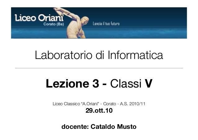 """Laboratorio di Informatica Lezione 3 - Classi V Liceo Classico """"A.Oriani"""" - Corato - A.S. 2010/11 29.ott.10 docente: Catal..."""