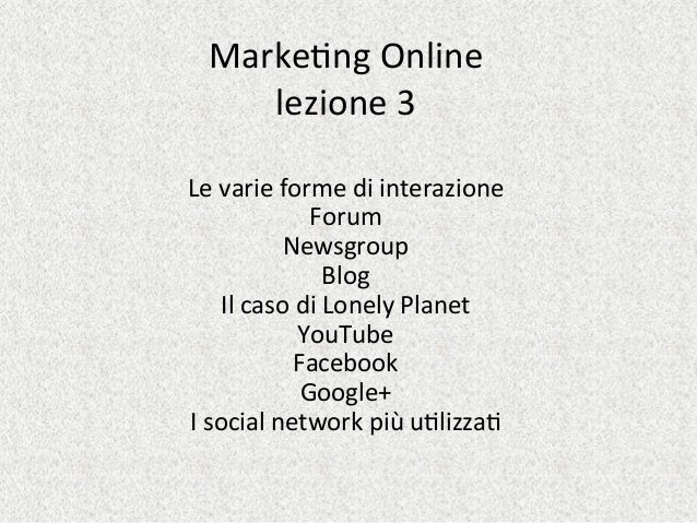 Marke&ng	   Online	    lezione	   3	    	    Le	   varie	   forme	   di	   interazione	    Forum	    Newsgroup	    Blog	  ...