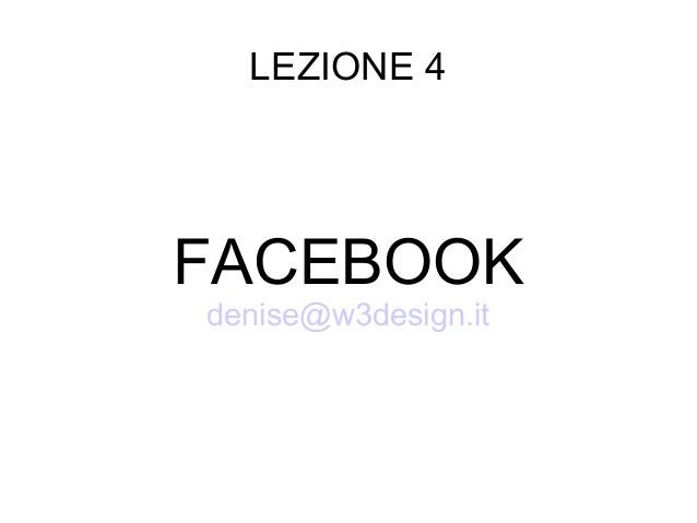 LEZIONE 4 FACEBOOK denise@w3design.it