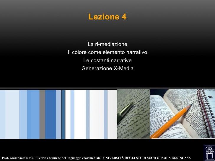 Lezione 4 La ri-mediazione Il colore come elemento narrativo Le costanti narrative Generazione X-Media Prof. Giampaolo Ros...