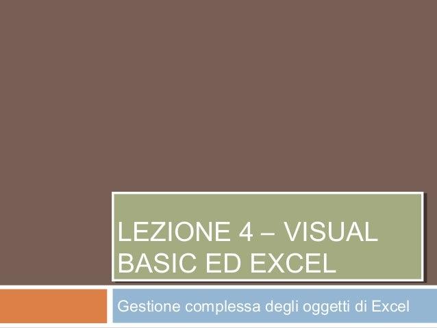 LEZIONE 4 – VISUAL BASIC ED EXCEL LEZIONE 4 – VISUAL BASIC ED EXCEL Gestione complessa degli oggetti di Excel