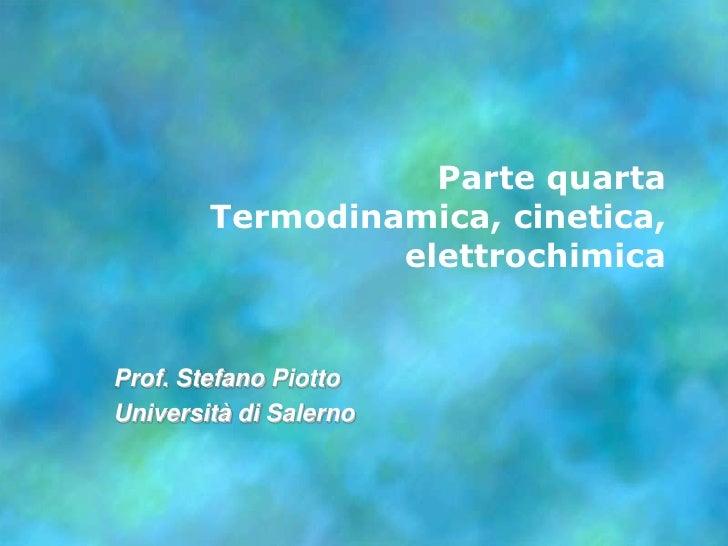 Parte quarta        Termodinamica, cinetica,                 elettrochimicaProf. Stefano PiottoUniversità di Salerno