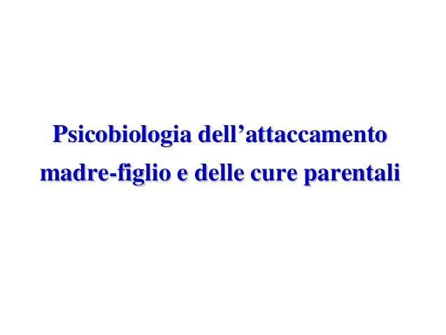 Psicobiologia dellPsicobiologia dell''attaccamentoattaccamento madremadre--figlio e delle cure parentalifiglio e delle cur...