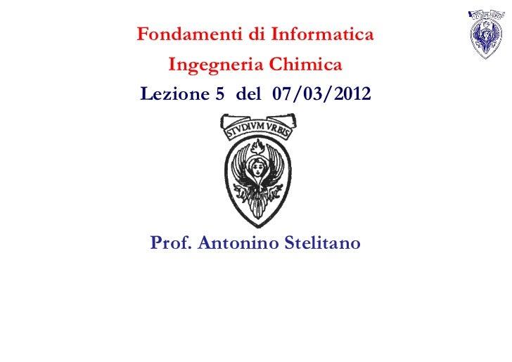 Fondamenti di Informatica   Ingegneria ChimicaLezione 5 del 07/03/2012 Prof. Antonino Stelitano