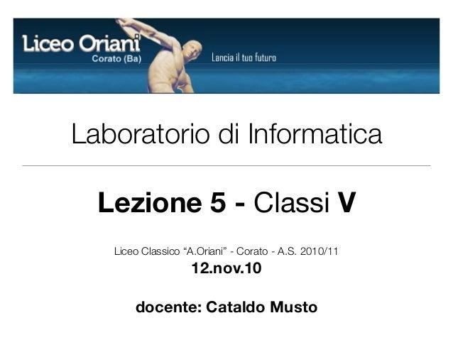 """Laboratorio di Informatica Lezione 5 - Classi V Liceo Classico """"A.Oriani"""" - Corato - A.S. 2010/11 12.nov.10 docente: Catal..."""
