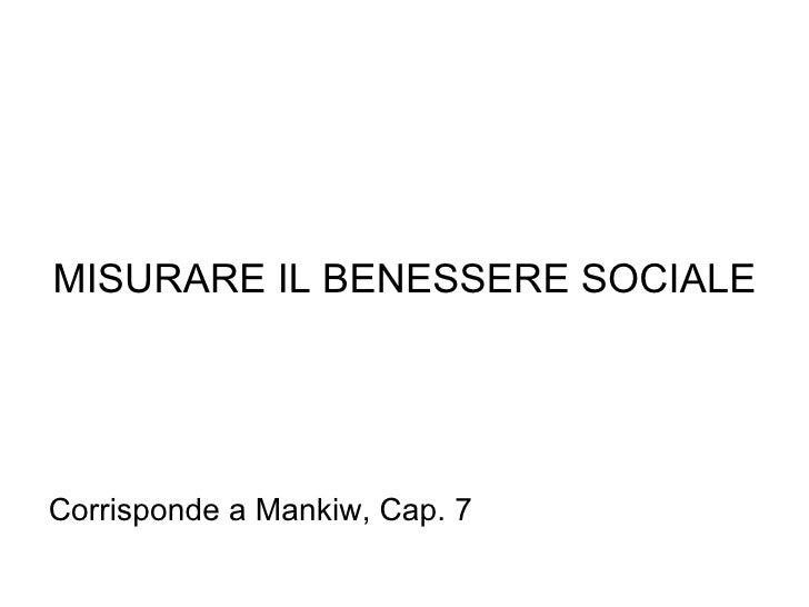 MISURARE IL BENESSERE SOCIALE Corrisponde a Mankiw, Cap. 7