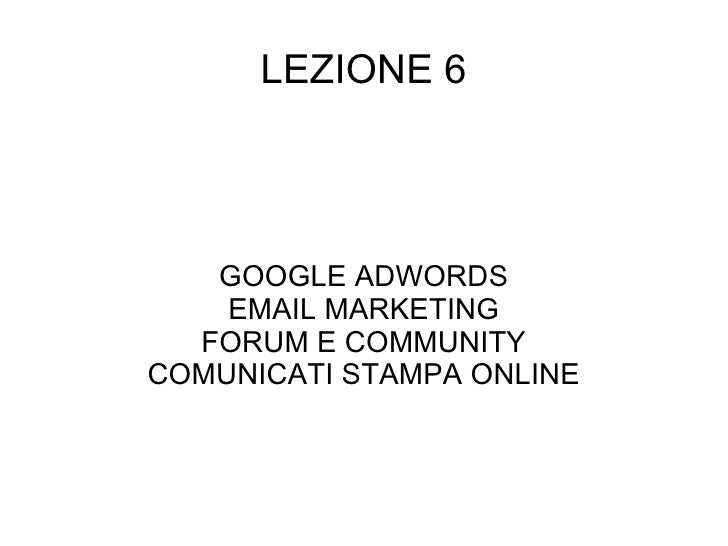 LEZIONE 6 GOOGLE ADWORDS EMAIL MARKETING FORUM E COMMUNITY COMUNICATI STAMPA ONLINE