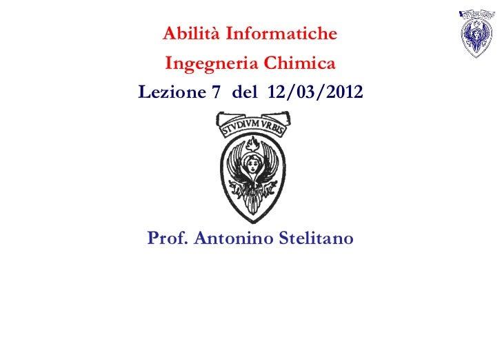 Abilità Informatiche  Ingegneria ChimicaLezione 7 del 12/03/2012Prof. Antonino Stelitano