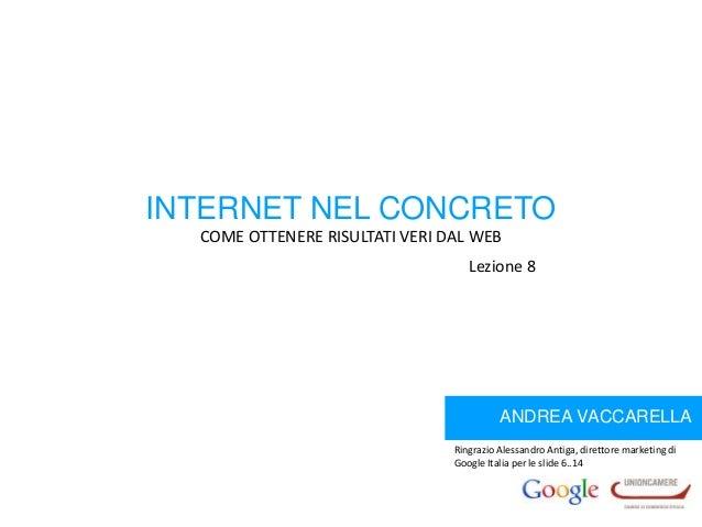 INTERNET NEL CONCRETO COME OTTENERE RISULTATI VERI DAL WEB Lezione 8  ANDREA VACCARELLA Ringrazio Alessandro Antiga, diret...