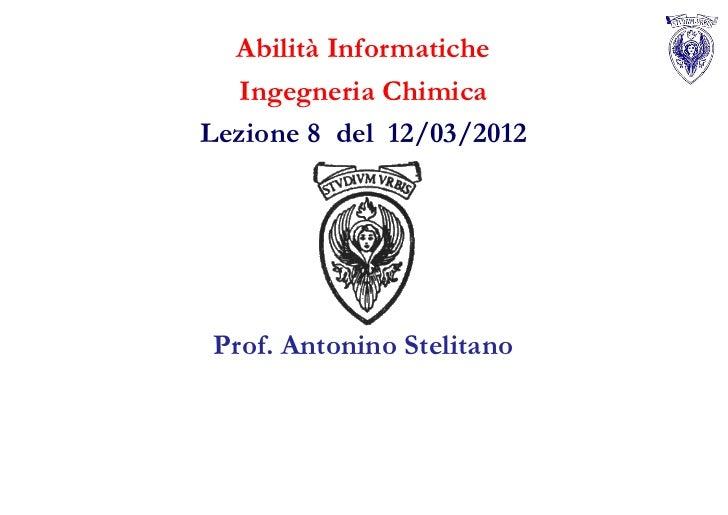 Abilità Informatiche  Ingegneria ChimicaLezione 8 del 12/03/2012Prof. Antonino Stelitano