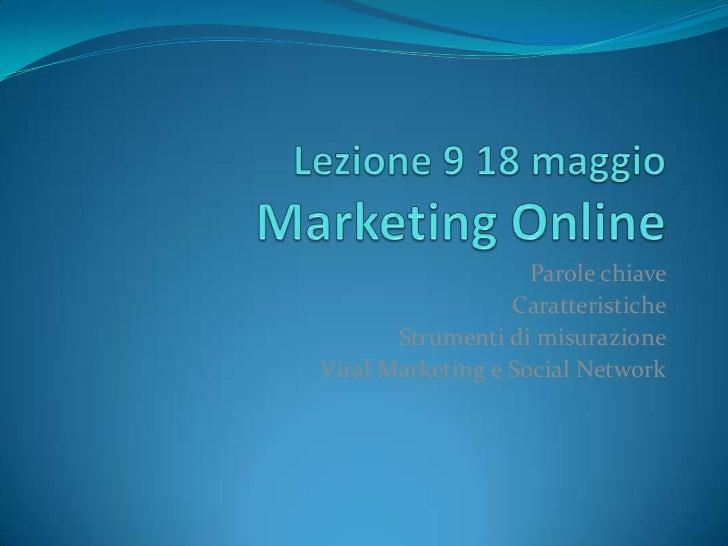 Lezione 9 18 maggioMarketing Online<br />Parole chiave<br />Caratteristiche<br />Strumenti di misurazione<br />Viral Marke...