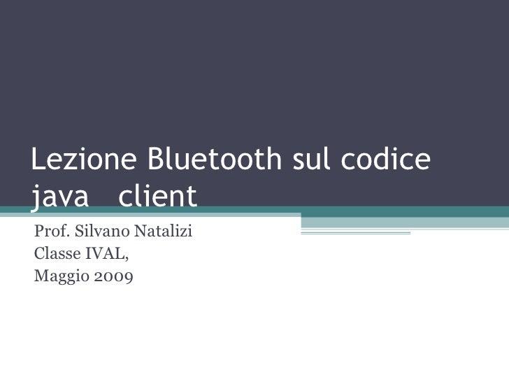 Lezione Bluetooth sul codice java  client  Prof. Silvano Natalizi Classe IVAL,  Maggio 2009