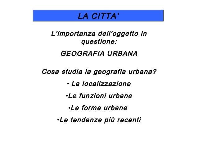 LA CITTA' L'importanza dell'oggetto in questione: GEOGRAFIA URBANA Cosa studia la geografia urbana? • La localizzazione •L...
