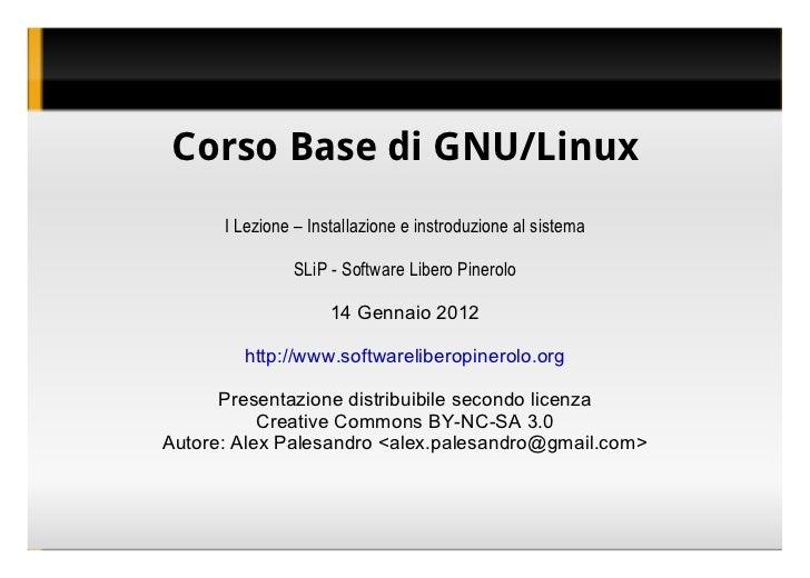 Corso Base di GNU/Linux I Lezione – Installazione e instroduzione al sistema SLiP - Software Libero Pinerolo 14 Gennaio 20...