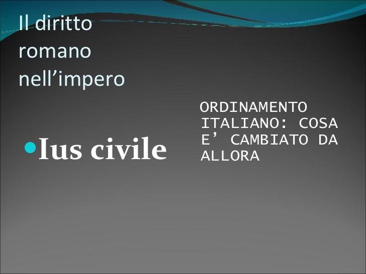 Il diritto romano nell'impero <ul><li>Ius civile </li></ul><ul><li>ORDINAMENTO ITALIANO: COSA E' CAMBIATO DA ALLORA </li><...