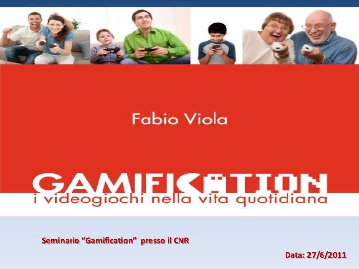 """Seminario """"Gamification""""  presso il CNR<br />Data: 27/6/2011  <br />"""