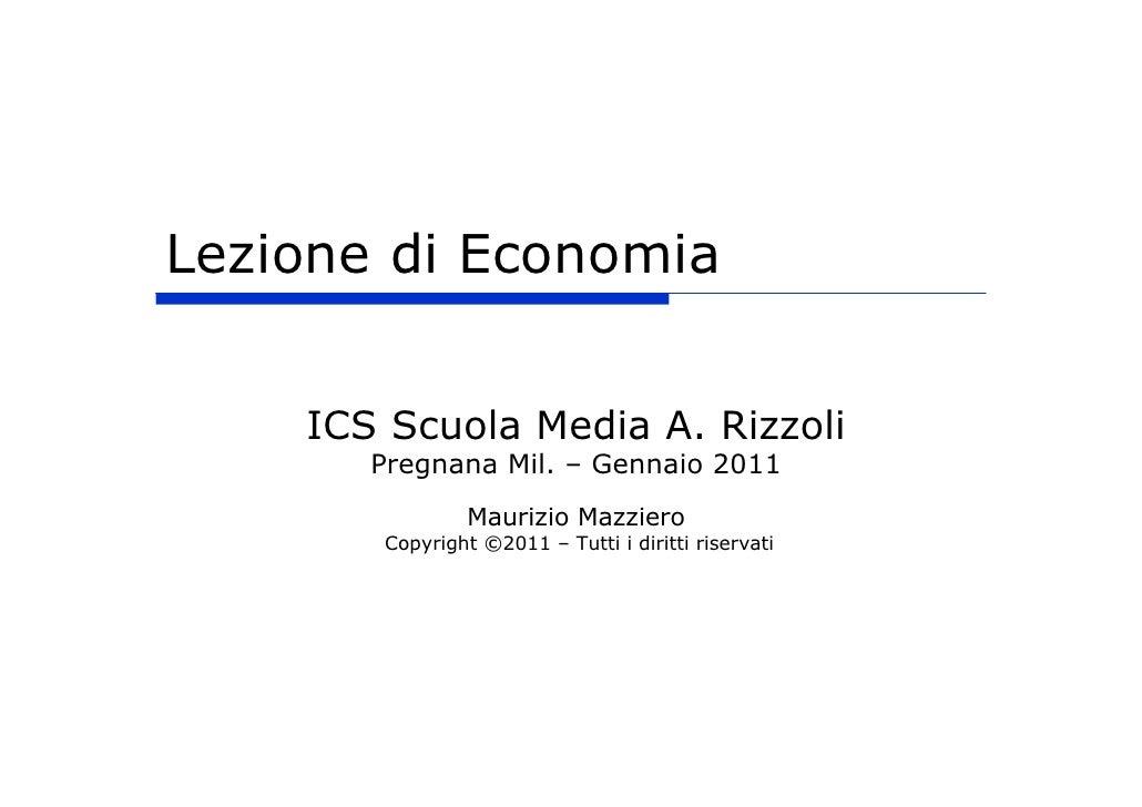 Lezione di Economia    ICS Scuola Media A. Rizzoli       Pregnana Mil. – Gennaio 2011                Maurizio Mazziero    ...