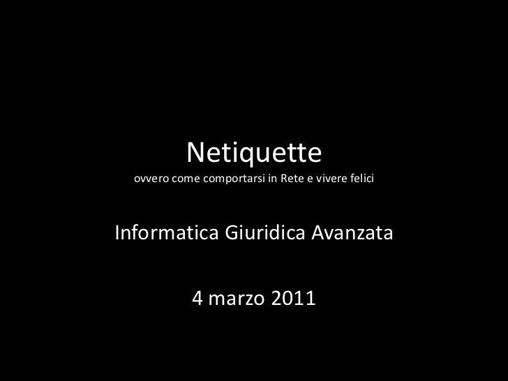 Netiquetteovvero come comportarsi in Rete e vivere felici<br />Informatica Giuridica Avanzata<br />4 marzo 2011<br />