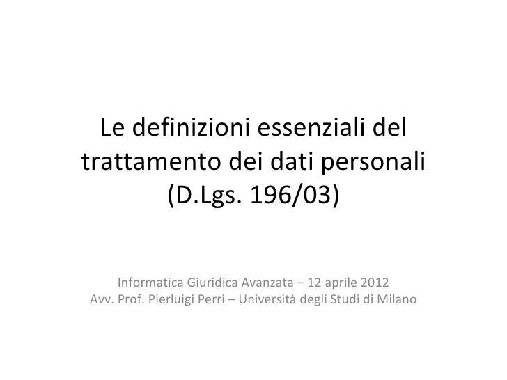 Le definizioni essenziali deltrattamento dei dati personali        (D.Lgs. 196/03)     Informatica Giuridica Avanzata – 12...