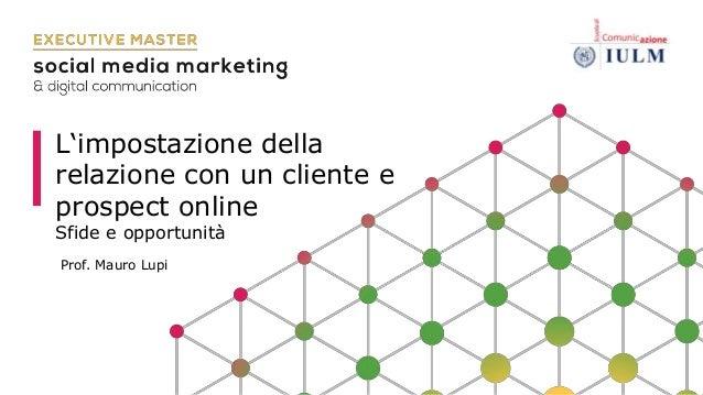 L'impostazione della relazione con un cliente e prospect online Sfide e opportunità Prof. Mauro Lupi