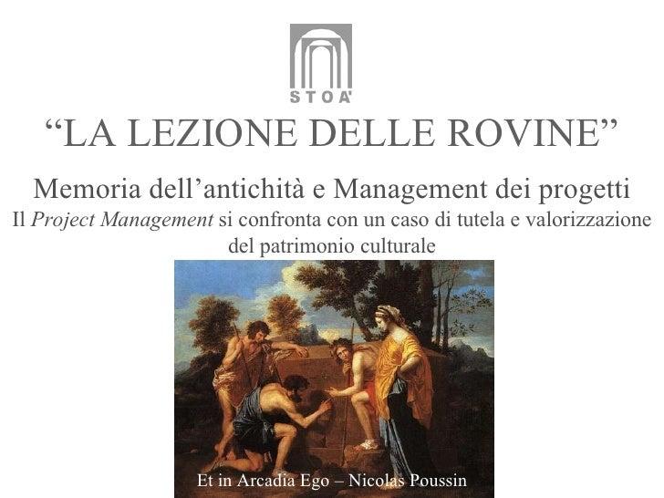 """"""" LA LEZIONE DELLE ROVINE"""" Memoria dell'antichità e Management dei progetti Il  Project Management  si confronta con un ca..."""