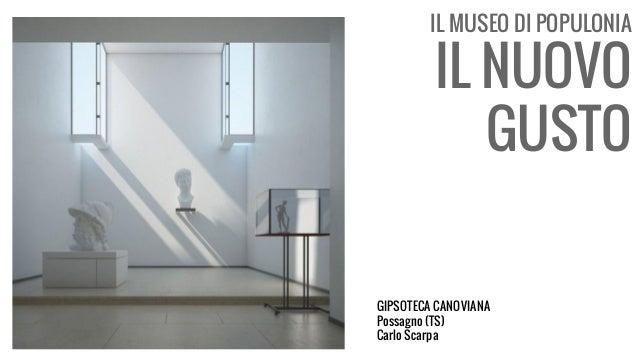 IL MUSEO DI POPULONIA IL NUOVO GUSTO GIPSOTECA CANOVIANA Possagno (TS) Carlo Scarpa
