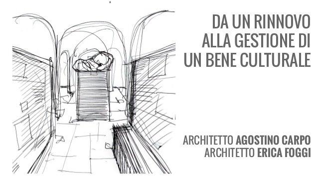 DA UN RINNOVO ALLA GESTIONE DI UN BENE CULTURALE ARCHITETTO AGOSTINO CARPO ARCHITETTO ERICA FOGGI