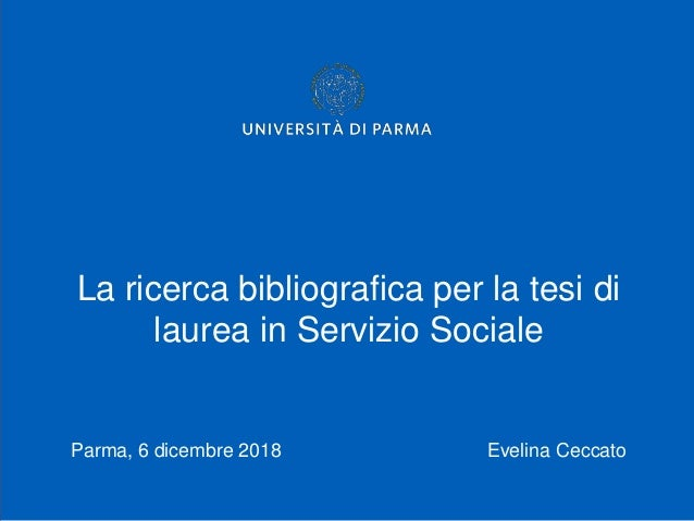 La ricerca bibliografica per la tesi di laurea in Servizio Sociale Parma, 6 dicembre 2018 Evelina Ceccato