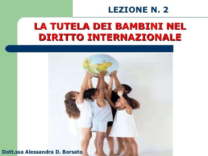 LEZIONE N. 2 Dott.ssa Alessandra D. Borsato LA TUTELA DEI BAMBINI NEL DIRITTO INTERNAZIONALE