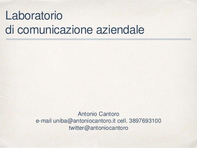 Laboratorio di comunicazione aziendale Antonio Cantoro e-mail uniba@antoniocantoro.it cell. 3897693100 twitter@antoniocant...