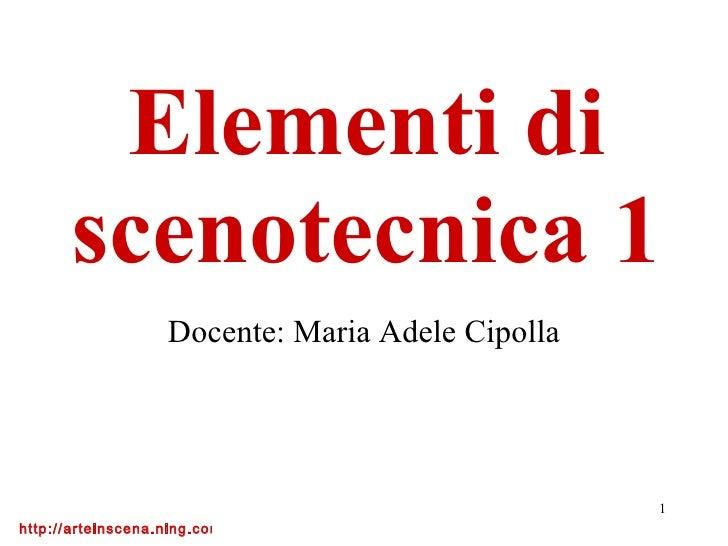 Elementi di scenotecnica 1 Docente: Maria Adele Cipolla