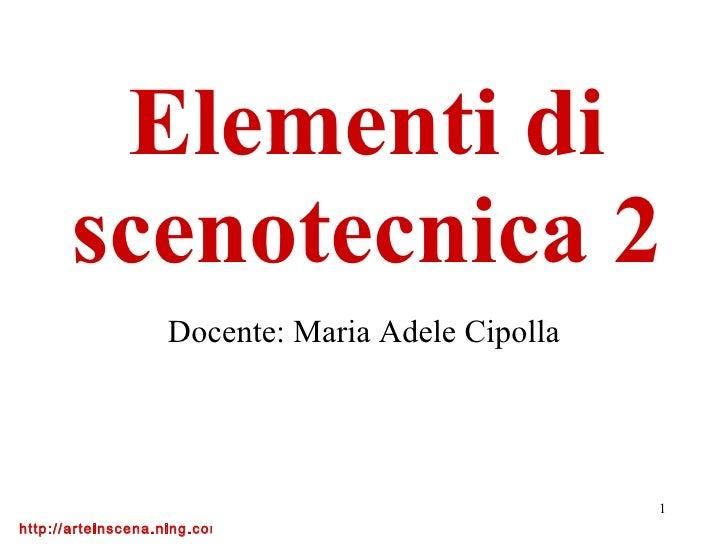 Elementi di scenotecnica 2 Docente: Maria Adele Cipolla