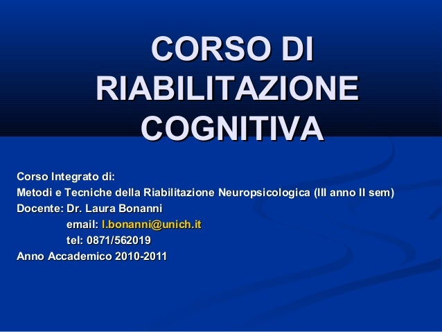 CORSO DI RIABILITAZIONE COGNITIVA Corso Integrato di: Metodi e Tecniche della Riabilitazione Neuropsicologica (III anno II...