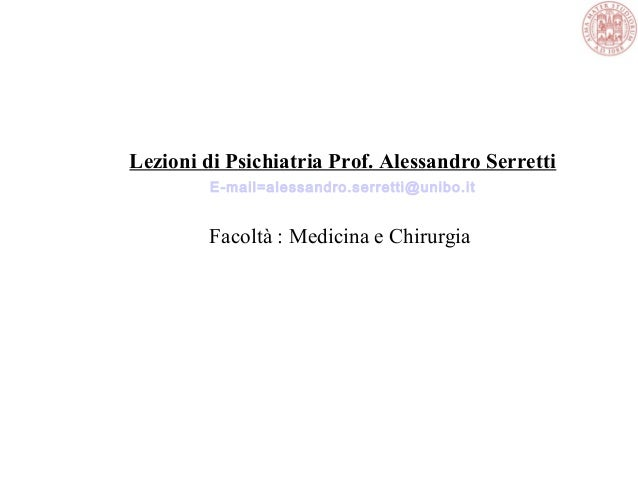 Lezioni di Psichiatria Prof. Alessandro Serretti E-mail=alessandro.serretti@unibo.it Facoltà : Medicina e Chirurgia