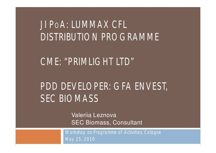 "JI POA: LUMMAX CFL DISTRIBUTION PROGRAMME  CME: ""PRIMLIGHT LTD""  PDD DEVELOPER: GFA ENVEST, SEC BIOMASS        Valeriia Le..."
