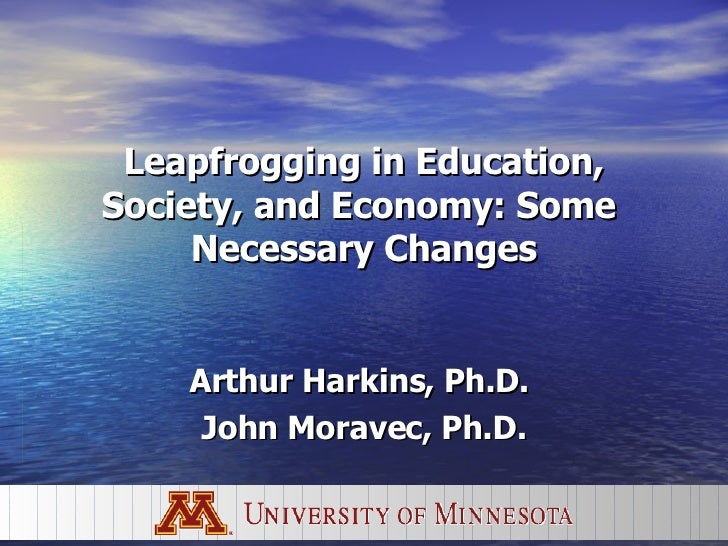 Leapfrogging in Education, Society, and Economy: Some  Necessary Changes Arthur Harkins, Ph.D.  John Moravec, Ph.D.