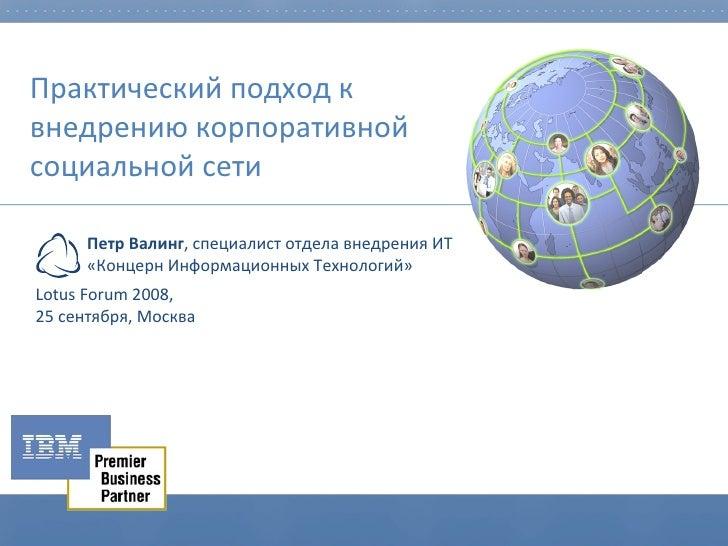Практический подход к внедрению корпоративной социальной сети Lotus Forum 2008,  2 5   сентября, Москва Петр Валинг , спец...