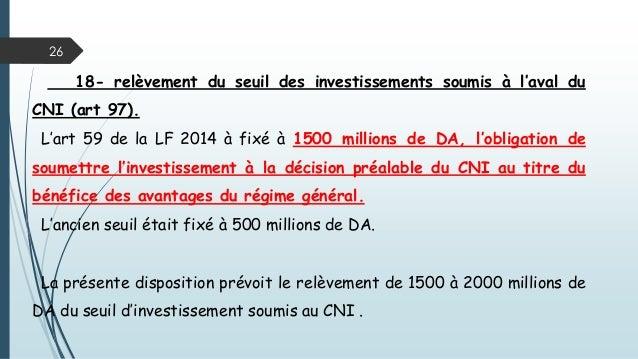 26 18- relèvement du seuil des investissements soumis à l'aval du CNI (art 97). L'art 59 de la LF 2014 à fixé à 1500 milli...