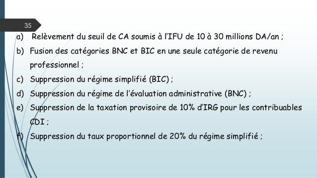 35 a) Relèvement du seuil de CA soumis à l'IFU de 10 à 30 millions DA/an ; b) Fusion des catégories BNC et BIC en une seul...